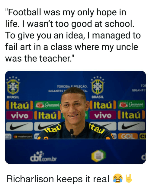 """tau: """"Football was my only hope in  life. I wasn't too good at school  To give you an idea, I managed to  fail art in a class where my uncle  was the teacher.""""  TO  GIGANTE  TORCIDA E SELEÇÃO  GIGANTESP  BRASIL  BRASIL  vivo Itaú  tau  vivo (Itaú  COL C  Il  naomastercord  dị Richarlison keeps it real 😂🤘"""