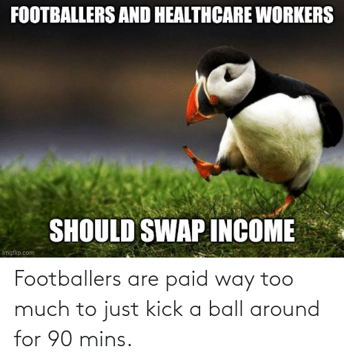 Too Much: Footballers are paid way too much to just kick a ball around for 90 mins.