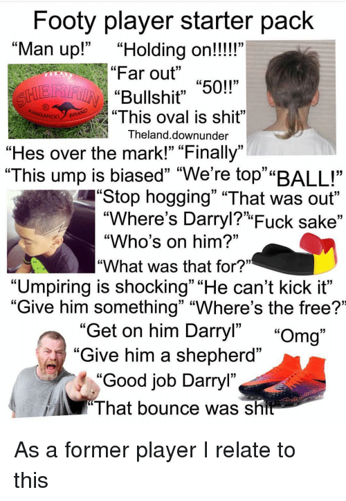 "Memes, Omg, and Shit: Footy player starter pack  Far out ""50!""  ""This oval is shit""  ""Man up!""""Holding on!!!!""  GL  Bullshit"" 5  ROOBRAND  Theland.downunder  ""Hes over the mark!"" ""Finally""  ""This ump is biased"" ""We're top""""BALL""  Stop hogging"" ""That was out""  ""Where's Darryl?"" Fuck sake""  ""Who's on him?""  ""What was that for?""  ""Umpiring is shocking"" ""He can't kick it""  ""Give him something"" ""Where's the free?'  Get on him Darryl"" ""Omg""  Give him a shepherd""  ""Good job Darryl""  13  I hat bounce was sh As a former player I relate to this"