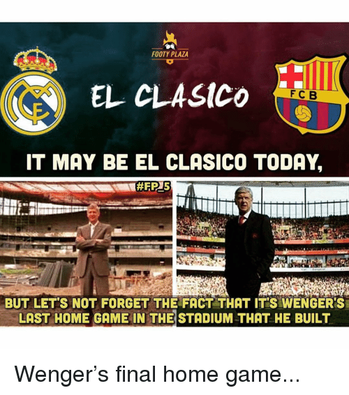 wenger: FOOTY PLAZA  EL CLASICO  FCB  IT MAY BE EL CLASICO TODAY,  BUT LET'S NOT FORGET THE FACT THAT IT'S WENGER'S  LAST HOME GAME IN THE STADIUM THAT HE BUILT Wenger's final home game...