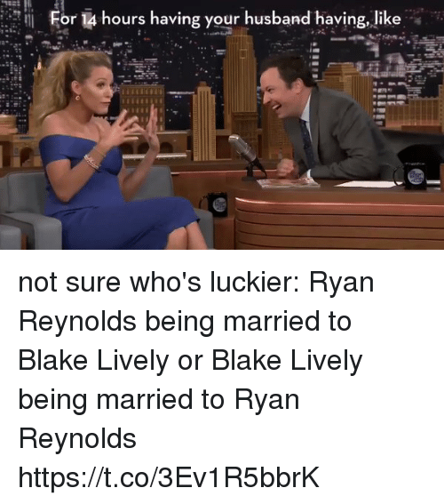 Memes, Ryan Reynolds, and Blake Lively: For 14 hours having your husband having, like not sure who's luckier: Ryan Reynolds being married to Blake Lively or Blake Lively being married to Ryan Reynolds https://t.co/3Ev1R5bbrK
