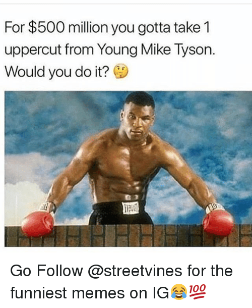 Funny, Memes, and Mike Tyson: For $500 million you gotta take 1  uppercut from Young Mike Tyson.  Would you do it? Go Follow @streetvines for the funniest memes on IG😂💯