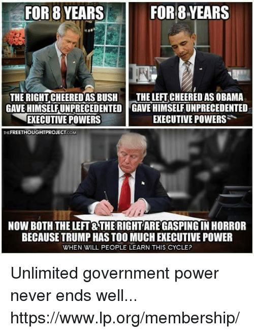 Memes, Obama, and Too Much: FOR 8 YEARS  FOR 8 YEARS  THE RIGHT CHEERED AS BUSH  THE LEFT CHEERED AS OBAMA  GAVEHIMSELFUNPRECEDENTED GAVE HIMSELFUNPRECEDENTED  EXECUTIVE POWERS  EXECUTIVE POWERS  FREETHOUGHTPROJECT  COM  NOW BOTH THE LEFT THE RIGHTAREGASPING IN HORROR  BECAUSE TRUMP HAS TOO MUCH EXECUTIVE POWER  WHEN WILL PEOPLE LEARN THIS CYCLE? Unlimited government power never ends well... https://www.lp.org/membership/