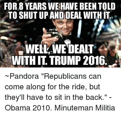 """Memes, Militia, and Pandora: FOR 8 YEARS WEHAVE BEEN TOLD  TO SHUTUP AND DEAL WITH ITI  WELL WE DEALT  WITH IT TRUMP 2016 ~Pandora   """"Republicans can come along for the ride, but they'll have to sit in the back."""" -Obama 2010.  Minuteman Militia"""
