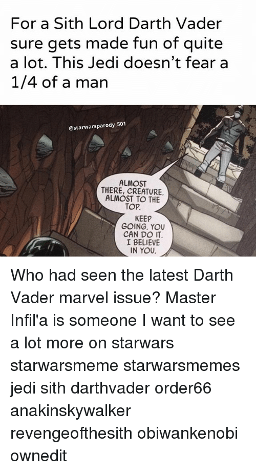 sith lords: For a Sith Lord Darth Vader  sure gets made fun of quite  a lot. This Jedi doesn't fear a  1/4 of a man  @starwarsparody 501  ALMOST  THERE, CREATURE.  ALMOST TO THE  TOP.  KEEP  GOING. YOU  CAN DO nT  I BELIEVE  IN YOU Who had seen the latest Darth Vader marvel issue? Master Infil'a is someone I want to see a lot more on starwars starwarsmeme starwarsmemes jedi sith darthvader order66 anakinskywalker revengeofthesith obiwankenobi ownedit