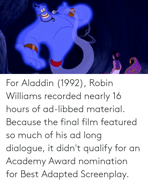 Featured: For Aladdin (1992), Robin Williams recorded nearly 16 hours of ad-libbed material. Because the final film featured so much of his ad long dialogue, it didn't qualify for an Academy Award nomination for Best Adapted Screenplay.