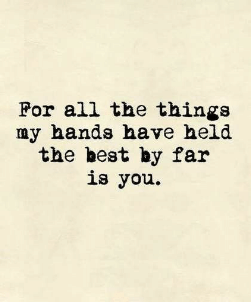 Best, All The, and All the Things: For all the things  my hands have held  the best by far  is you