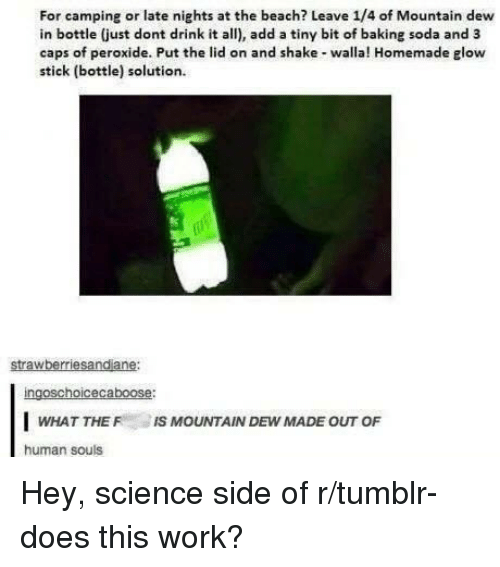glow stick: For camping or late nights at the beach? Leave 1/4 of Mountain dew  in bottle (just dont drink it all), add a tiny bit of baking soda and 3  caps of peroxide. Put the lid on and shake walla! Homemade glow  stick (bottle) solution  strawberriesandiane:  ingoschoicecaboose:  WHAT THE IS MOUNTAIN DEW MADE OUT OF  human souls Hey, science side of r/tumblr- does this work?