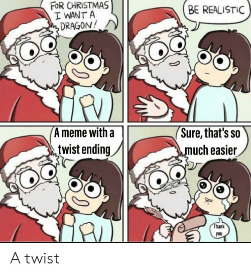 Christmas, Meme, and Reddit: FOR CHRISTMAS  I WANT A  DRAGON!  BE REALISTIC  'Sure, that's so  much easier  A meme with a  twist ending  Thank  you A twist