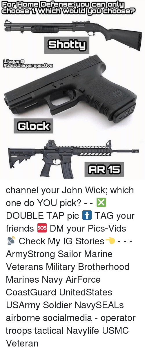 Friends, John Wick, and Memes: For Come Defense (OUcanonlu  Choose Which TOU  ChOOSEP  Shotty  Like US Q  FEMsoldierperspective  Glock  AIR 15 channel your John Wick; which one do YOU pick? - - ❎ DOUBLE TAP pic 🚹 TAG your friends 🆘 DM your Pics-Vids 📡 Check My IG Stories👈 - - - ArmyStrong Sailor Marine Veterans Military Brotherhood Marines Navy AirForce CoastGuard UnitedStates USArmy Soldier NavySEALs airborne socialmedia - operator troops tactical Navylife USMC Veteran