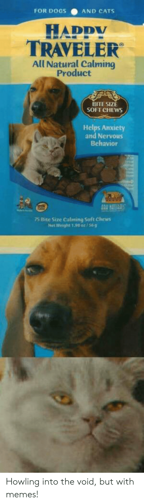 Cats, Dogs, and Memes: FOR DOGS  AND CATS  HADDY  TRAVELER  All Natural Calming  Product  BITE SIZE  SOFT CHEWS  Helps Anxiety  and Nervous  Behavior  75 Bite Size Calming Soft Chews  Net Weight 1.98 or/56g Howling into the void, but with memes!