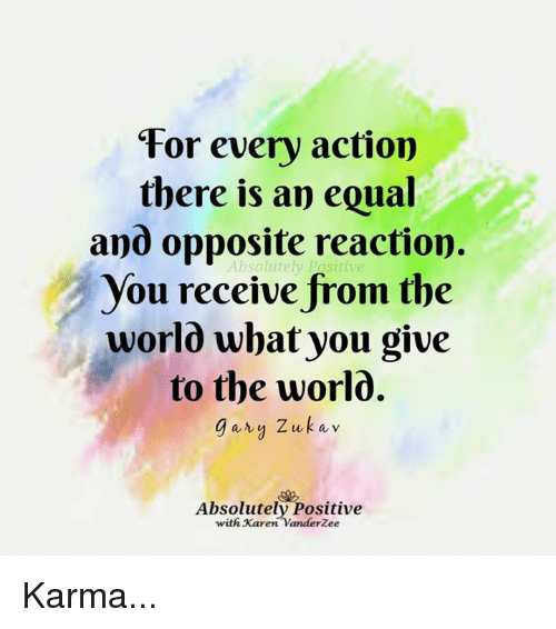 Equalism: For every action  there is an equal  and opposite reaction.  You receive from the  worlô what you give  to the worlo.  gary Zukav  Absolutely Postitive  with Karen Vanderžee Karma...