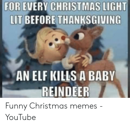 Christmas, Elf, and Funny: FOR EVERY CHRISTMAS LIGHT  LIT BEFORE THANKSGIVING  AN ELF KILS A BABY  REINDEER Funny Christmas memes - YouTube