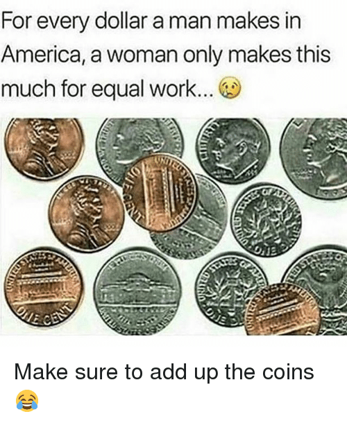 America, Memes, and Work: For every dollar a man makes in  America, a woman only makes this  much for equal work. Make sure to add up the coins 😂
