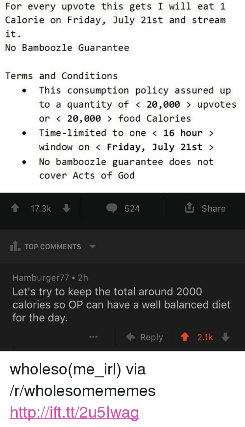 """Food, Friday, and God: For every upvote this gets I will eat 1  Calorie on Friday, July 21st and stream  it.  No Bamboozle Guarantee  Terms and Conditions  This consumption policy assured up  to a quantity of < 20,000 > upvotes  or < 20,000 food Calories  . Time-limited to one < 16 hour>  window on < Friday, July 21st >  .No bamboozle guarantee does not  cover Acts of God  ↑ 17.3k  524  Share  11. TOP COMMENTS ▼  Hamburger77 2h  Let's try to keep the total around 2000  calories so OP can have a well balanced diet  for the day  ← Reply 會2.1k <p>wholeso(me_irl) via /r/wholesomememes <a href=""""http://ift.tt/2u5Iwag"""">http://ift.tt/2u5Iwag</a></p>"""