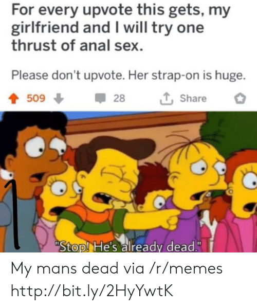 """Anal Sex, Memes, and Sex: For every upvote this gets, my  girlfriend and I will try one  thrust of anal sex  Please don't upvote. Her strap-on is huge.  509  28  Share  Stop! He's already dead."""" My mans dead via /r/memes http://bit.ly/2HyYwtK"""