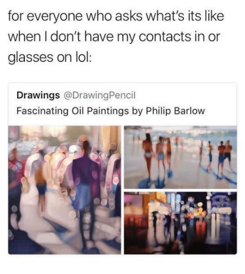 Funny, Lol, and Paintings: for everyone who asks what's its like  when I don't have my contacts in or  glasses on lol:  Drawings @DrawingPencil  Fascinating Oil Paintings by Philip Barlow