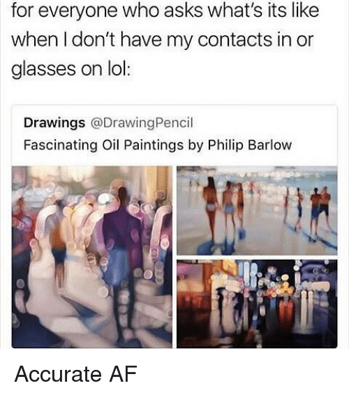 Af, Lol, and Memes: for everyone who asks what's its like  when l don't have my contacts in or  glasses on lol:  Drawings @DrawingPencil  Fascinating Oil Paintings by Philip Barlow Accurate AF
