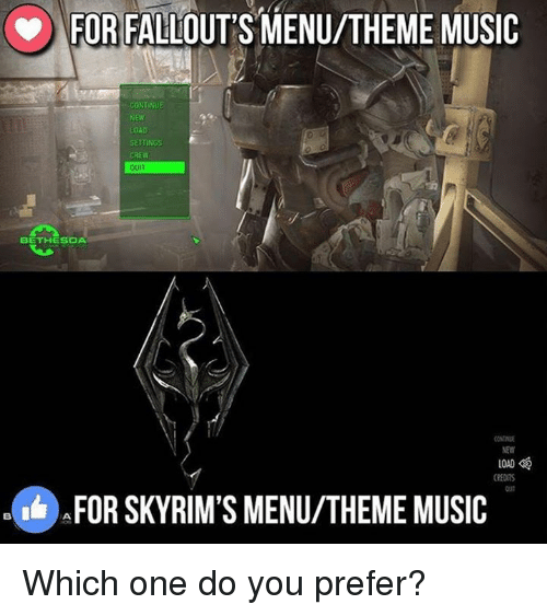 Fallouts: FOR FALLOUT'S MENU/THEME MUSIC  CONTINUE  NEW  40AD  SETTINGS  QUIT  BETHESDA  LOAD  CREDITS  AFOR SKY RIM'S MENU/THEME MUSIC Which one do you prefer?