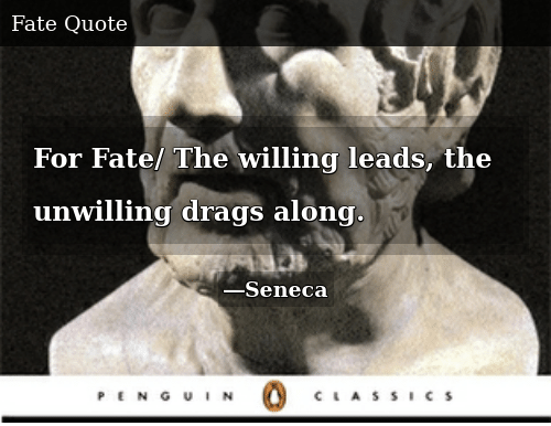 Fate, For, and The: For Fate/ The willing leads, the unwilling drags along.