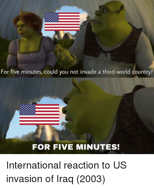 Could You Not: For five minutes, could you not invade a third-world country?  FOR FIVE MINUTES! International reaction to US invasion of Iraq (2003)