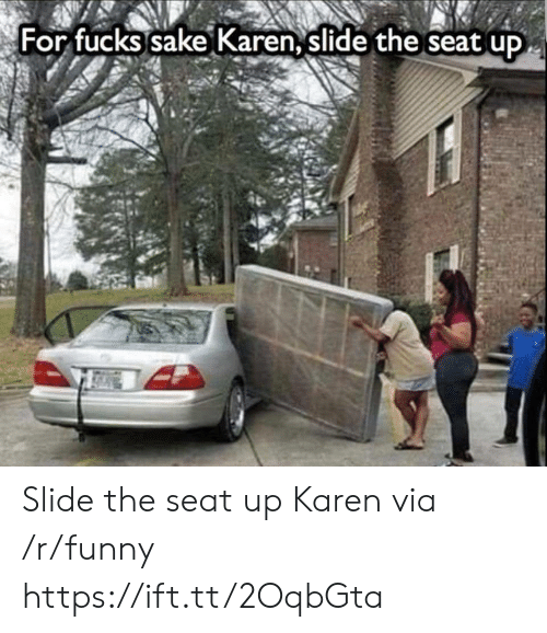 Funny, Sake, and Via: For fucks sake Karen, slide the seat up Slide the seat up Karen via /r/funny https://ift.tt/2OqbGta