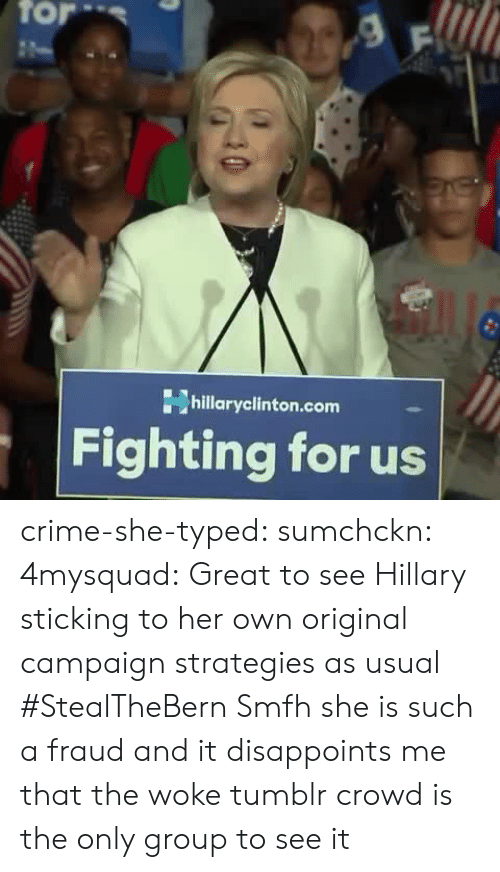 Crime, Tumblr, and Blog: for  hillaryclinton.com  Fighting for us crime-she-typed:  sumchckn:  4mysquad:    Great to see Hillary sticking to her own original campaign strategies as usual      #StealTheBern    Smfh she is such a fraud and it disappoints me that the woke tumblr crowd is the only group to see it