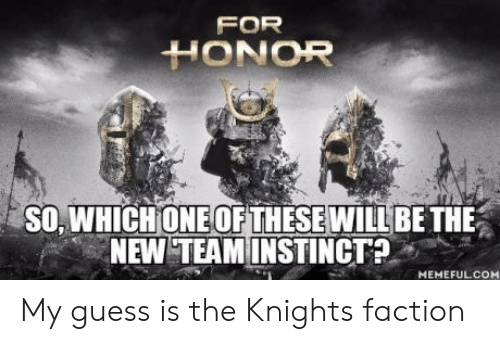 Guess, One, and New: FOR  HONOR  SO, WHICH ONE OF THESE WILLBETHE  NEW TEAMINSTINCT?  MEMEFULCOM My guess is the Knights faction