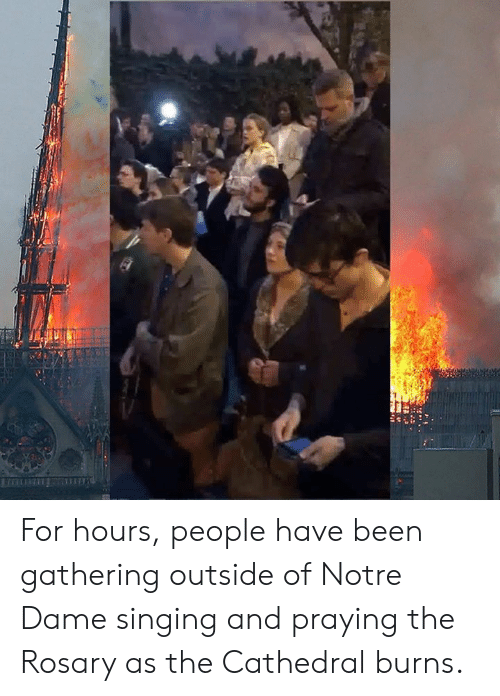 Singing, Notre Dame, and Catholic: For hours, people have been gathering outside of Notre Dame singing and praying the Rosary as the Cathedral burns.