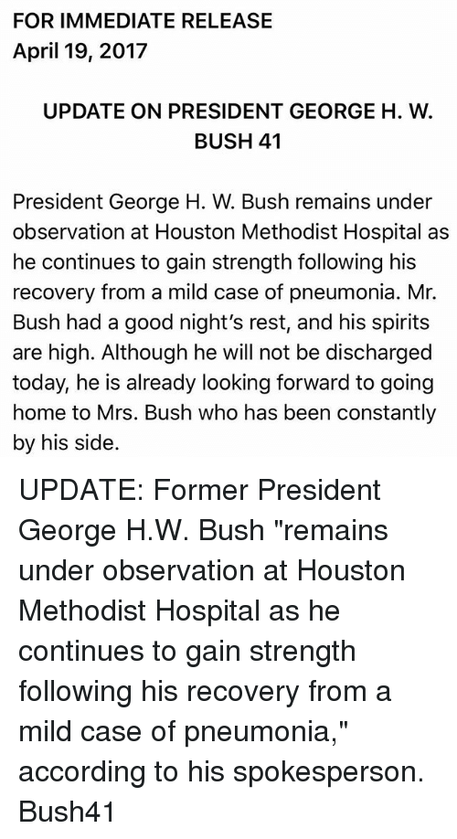 "Memes, Good, and Home: FOR IMMEDIATE RELEASE  April 19, 2017  UPDATE ON PRESIDENT GEORGE H. W  BUSH 41  President George H. W. Bush remains under  observation at Houston Methodist Hospital as  he continues to gain strength following his  recovery from a mild case of pneumonia. Mr.  Bush had a good night's rest, and his spirits  are high. Although he will not be discharged  today, he is already looking forward to going  home to Mrs. Bush who has been constantly  by his side UPDATE: Former President George H.W. Bush ""remains under observation at Houston Methodist Hospital as he continues to gain strength following his recovery from a mild case of pneumonia,"" according to his spokesperson. Bush41"