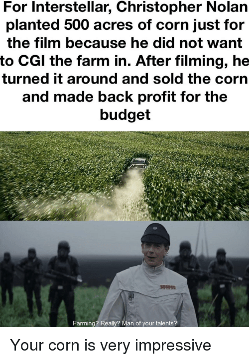 Interstellar, Budget, and Film: For Interstellar, Christopher Nolarn  planted 500 acres of corn just for  the film because he did not want  to CGl the farm in. After filming, he  turned it around and sold the corn  and made back profit for the  budget  arming? Really? Man of your talents? Your corn is very impressive