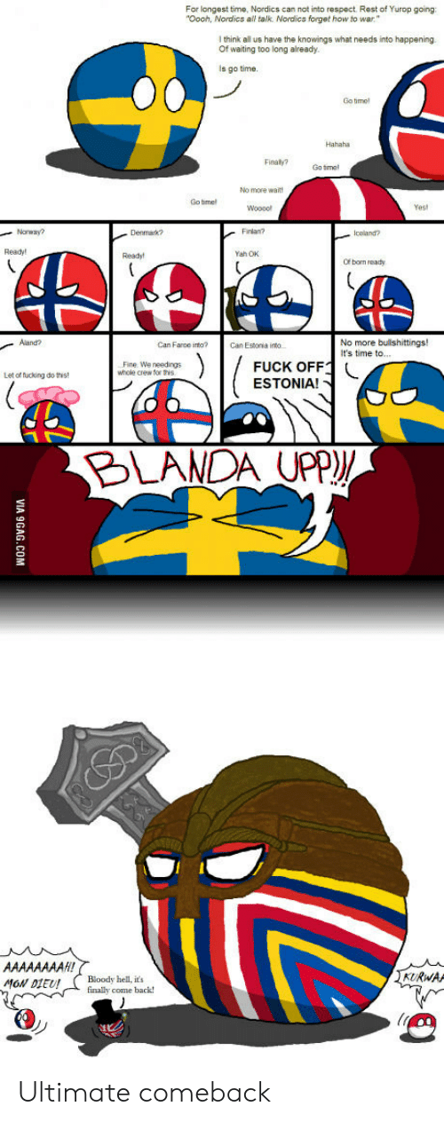 """Fucking, Respect, and Yah: For longest time, Nordics can not into respect. Rest of Yurop going  Oooh, Nordics all talk. Nordics forget how to war""""  l think all us have the knowings what needs into happening  Of waiting too long already  is go time.  Go tme  Hahaha  Finaty?Gotmel  No more wait  Go time  Wooool  Yest  Norway?  Frlan?  Iceland?  Ready!  Yah OK  Of born reaty  No more  It's time to...  Can Farce into?  Can Estoria into  Fine. We needings  whole crew for is  FUCK OFF1  ESTONIA!  Let of fucking do this  KURWAA  Мо//01EU! ( Bloody hellis  finally cone back! Ultimate comeback"""