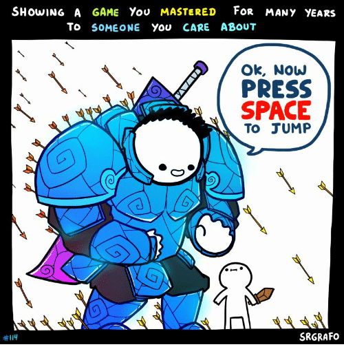 Game, Space, and A Game: FOR MANY YEARS  SHOWING A GAME You MASTERED  To SOMEONE You CARE ABOUT  Ok, Now  PRESS  SPACE  To JUMP  SRGRAFO  #114  YAWAV