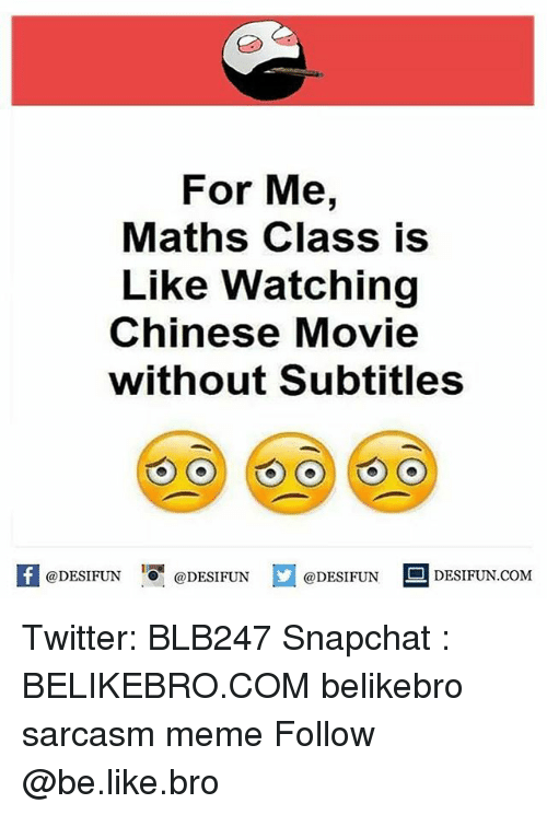Be Like, Meme, and Memes: For Me,  Maths Class is  Like Watching  Chinese Movie  without Subtitles  @DESIFUN DESIFUN DESIFUN DESIFUN.coM Twitter: BLB247 Snapchat : BELIKEBRO.COM belikebro sarcasm meme Follow @be.like.bro