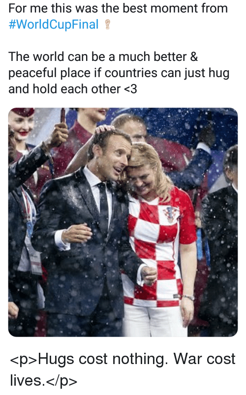 Best, World, and War: For me this was the best moment from  #worldCupFinal  The world can be a much better &  peaceful place if countries can just hug  and hold each other <3 <p>Hugs cost nothing. War cost lives.</p>