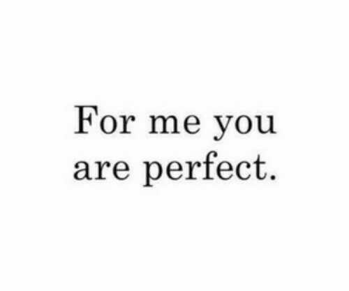 You, For, and Me You: For me you  are perfect.