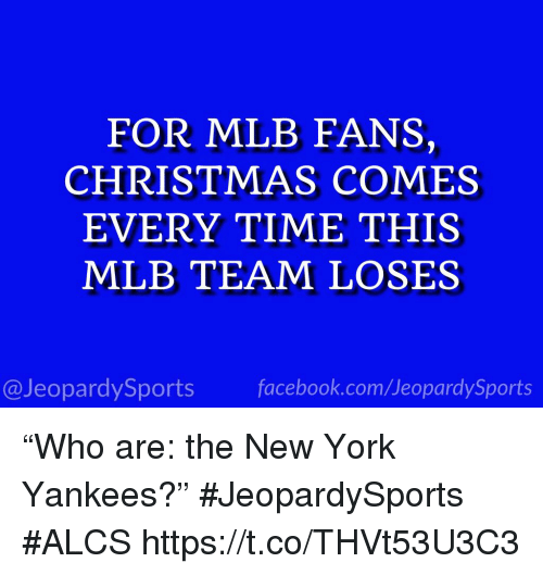 """Christmas, Facebook, and Mlb: FOR MLB FANS,  CHRISTMAS COMES  EVERY TIME THIS  MLB TEAM LOSES  @JeopardySports facebook.com/JeopardySports """"Who are: the New York Yankees?"""" #JeopardySports #ALCS https://t.co/THVt53U3C3"""