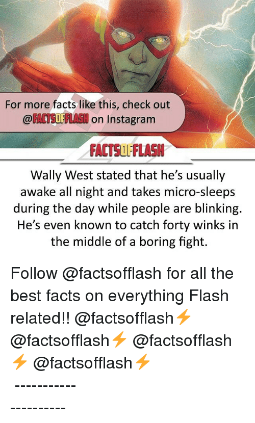 Bored, Memes, and The Middle: For more facts like this, check out  OF  on Instagram  FACTSUL'FlASN  Wally West stated that he's usually  awake all night and takes micro-sleeps  during the day while people are blinking.  He's even known to catch forty winks in  the middle of a boring fight. Follow @factsofflash for all the best facts on everything Flash related!! @factsofflash⚡️ @factsofflash⚡️ @factsofflash⚡️ @factsofflash⚡️ ⠀⠀⠀⠀⠀⠀⠀⠀⠀⠀⠀⠀⠀⠀⠀⠀⠀⠀⠀⠀⠀⠀⠀⠀⠀⠀⠀⠀⠀⠀⠀⠀⠀⠀ ⠀⠀---------------------