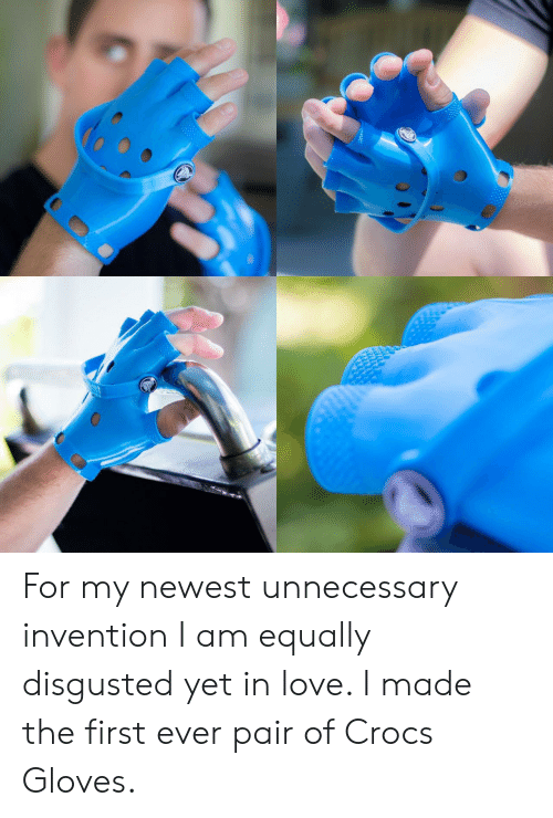 First Ever: For my newest unnecessary invention I am equally disgusted yet in love. I made the first ever pair of Crocs Gloves.