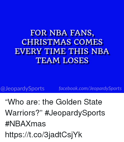 """Christmas, Facebook, and Golden State Warriors: FOR NBA FANS,  CHRISTMAS COMES  EVERY TIME THIS NBA  TEAM LOSES  @JeopardySports facebook.com/JeopardySports """"Who are: the Golden State Warriors?"""" #JeopardySports #NBAXmas https://t.co/3jadtCsjYk"""