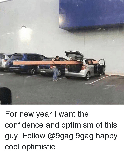 9gag, Confidence, and Memes: For new year I want the confidence and optimism of this guy. Follow @9gag 9gag happy cool optimistic