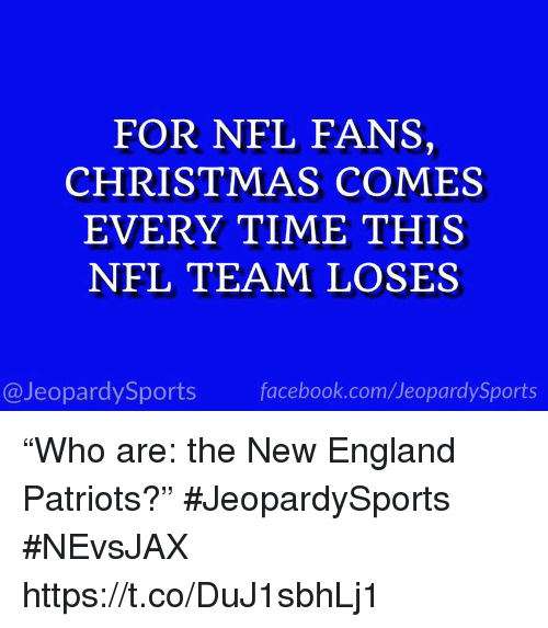 "New England Patriots: FOR NFL FANS,  CHRISTMAS COMES  EVERY TIME THIS  NFL TEAM LOSES  @JeopardySports facebook.com/JeopardySports ""Who are: the New England Patriots?"" #JeopardySports #NEvsJAX https://t.co/DuJ1sbhLj1"