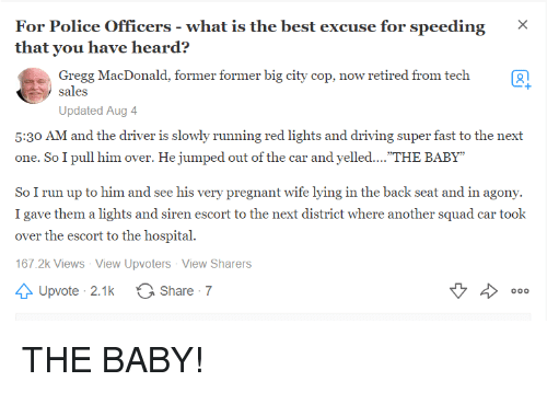 "Driving, Police, and Pregnant: For Police Officers- what is the best excuse for speeding X  that you have heard?  Gregg MacDonald, former former big city cop, now retired from tech2  sales  Updated Aug 4  5:30 AM and the driver is slowly running red lights and driving super fast to the next  one. So I pull him over. He jumped out of the car and yelled.... THE BABY""  So I run up to him and see his very pregnant wife lying in the back seat and in agony.  I gave them a lights and siren escort to the next district where another squad car took  over the escort to the hospital.  167.2k Views View Upvoters View Sharers  Upvote 2.1 k  O Share 7 THE BABY!"