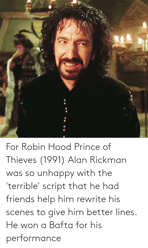 Rickman: For Robin Hood Prince of Thieves (1991) Alan Rickman was so unhappy with the 'terrible' script that he had friends help him rewrite his scenes to give him better lines. He won a Bafta for his performance