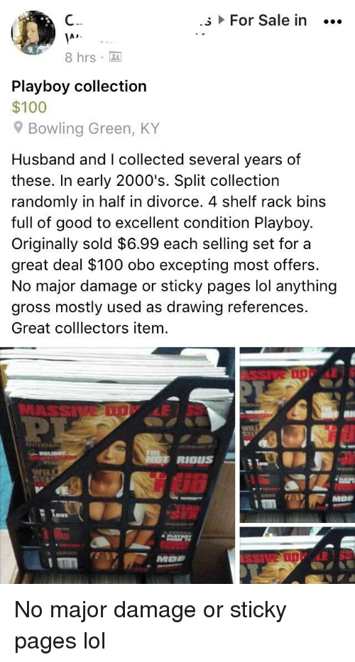 Anaconda, Lol, and Bowling: For Sale in  8 hrs  Playboy collection  $100  9 Bowling Green, KY  Husband and I collected several years of  these. In early 2000's. Split collection  randomly in half in divorce. 4 shelf rack bins  full of good to excellent condition Playboy.  Originally sold $6.99 each selling set for a  great deal $100 obo excepting most offers  No major damage or sticky pages lol anything  gross mostly used as drawing references.  Great colllectors item