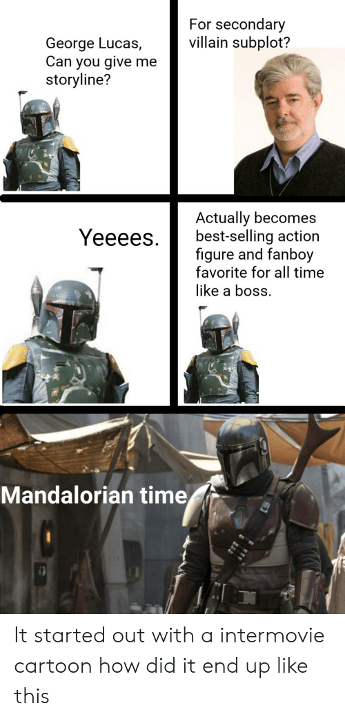 Star Wars, Best, and Cartoon: For secondary  villain subplot?  George Lucas,  Can you give me  storyline?  Actually becomes  best-selling action  figure and fanboy  favorite for all time  like a boss  Yeeees.  Mandalorian time It started out with a intermovie cartoon how did it end up like this