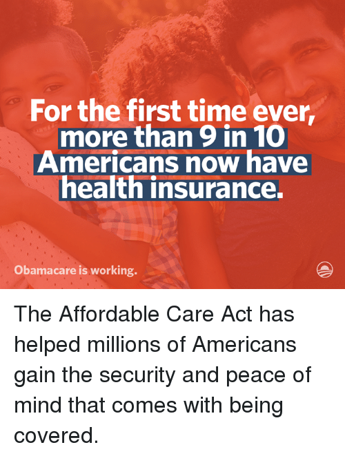 Dank, Obama, and Work: For the first time ever,  more than 9 in 10  Americans now have  health insurance.  Obama care is working. The Affordable Care Act has helped millions of Americans gain the security and peace of mind that comes with being covered.