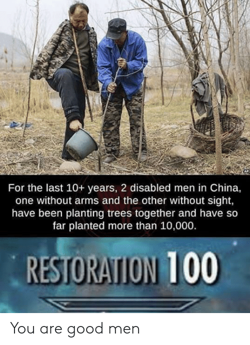 China, Good, and Trees: For the last 10+ years, 2 disabled men in China,  one without arms and the other without sight,  have been planting trees together and have so  far planted more than 10,000.  RESTORATION 100 You are good men