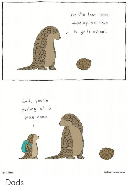 Lizclimo Tumblr: for the last time!  wake up. you have  to go to School  or The  dad, you're  yelling at a  pine cone  O liz climo  lizclimo. tumblr.com Dads