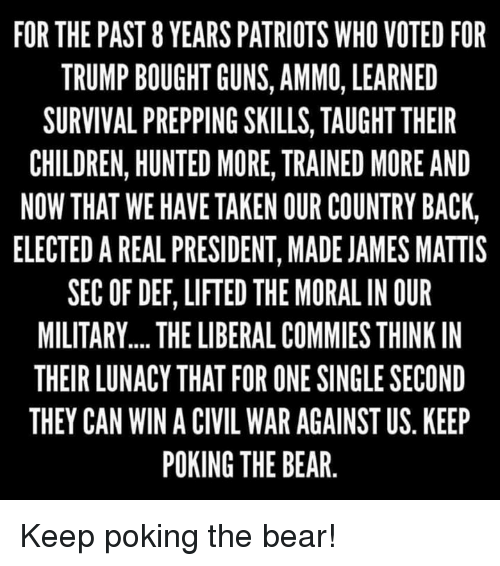 Children, Guns, and Patriotic: FOR THE PAST 8 YEARS PATRIOTS WHO VOTED FOR  TRUMP BOUGHT GUNS, AMMO, LEARNED  SURVIVAL PREPPING SKILLS, TAUGHT THEIR  CHILDREN, HUNTED MORE, TRAINED MORE AND  NOW THAT WE HAVE TAKEN OUR COUNTRY BACK,  ELECTED A REAL PRESIDENT, MADE JAMES MATTIS  SEC OF DEF, LIFTED THE MORAL IN OUR  MILITARY.... THE LIBERALCOMMIES THINK IN  THEIR LUNACY THAT FOR ONE SINGLE SECOND  THEY CAN WIN A CIVIL WAR AGAINST US KEEP  POKING THE BEAR Keep poking the bear!